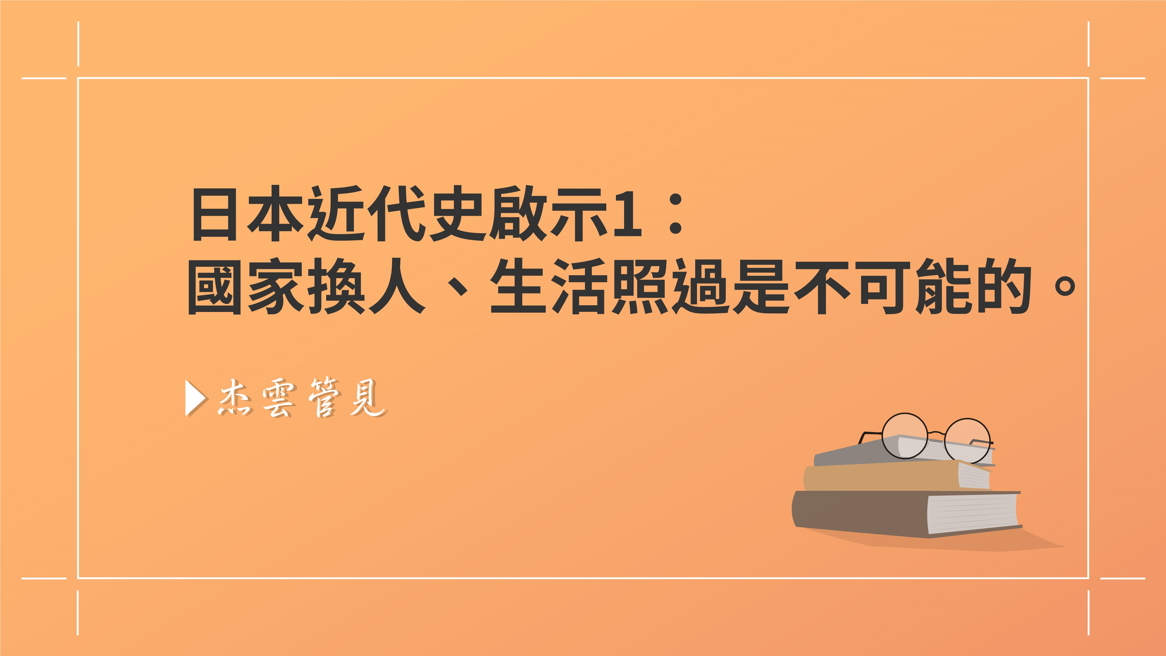 日本近代史的啟示一:國家換人、生活照過是不可能的。